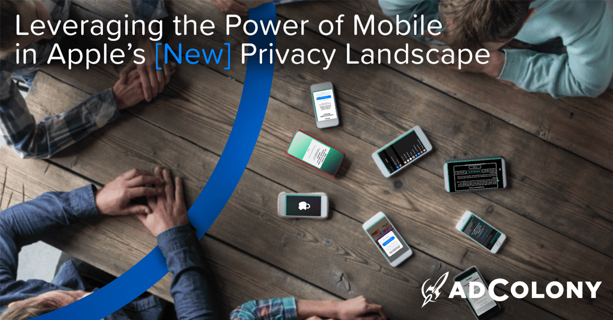 Leveraging the Power of Mobile in Apple's New Privacy Landscape