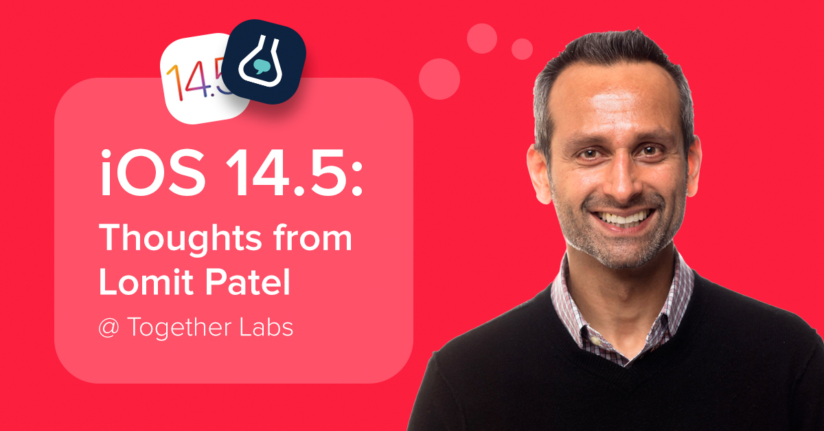 iOS 14.5: Thoughts from Lomit Patel @ Together Labs